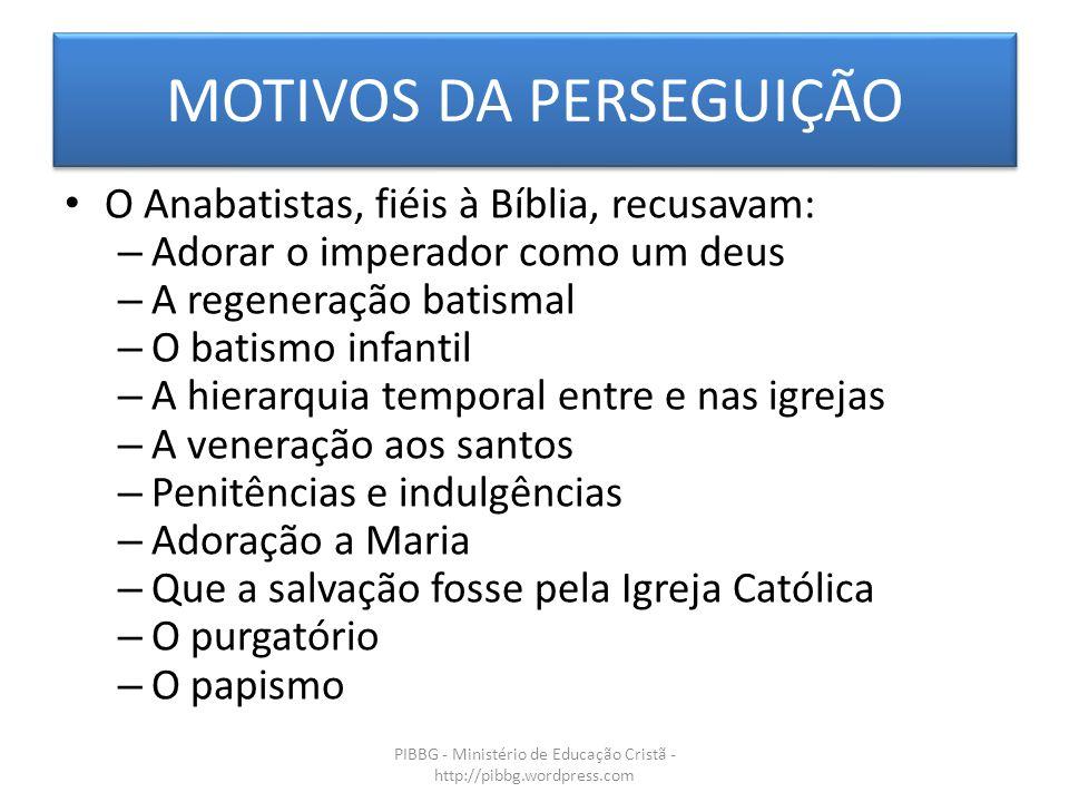 MOTIVOS DA PERSEGUIÇÃO PIBBG - Ministério de Educação Cristã - http://pibbg.wordpress.com O Anabatistas, fiéis à Bíblia, recusavam: – Adorar o imperad