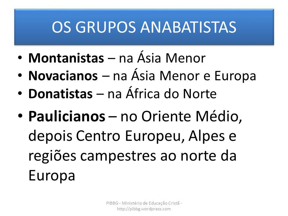 OS GRUPOS ANABATISTAS PIBBG - Ministério de Educação Cristã - http://pibbg.wordpress.com Montanistas – na Ásia Menor Novacianos – na Ásia Menor e Euro