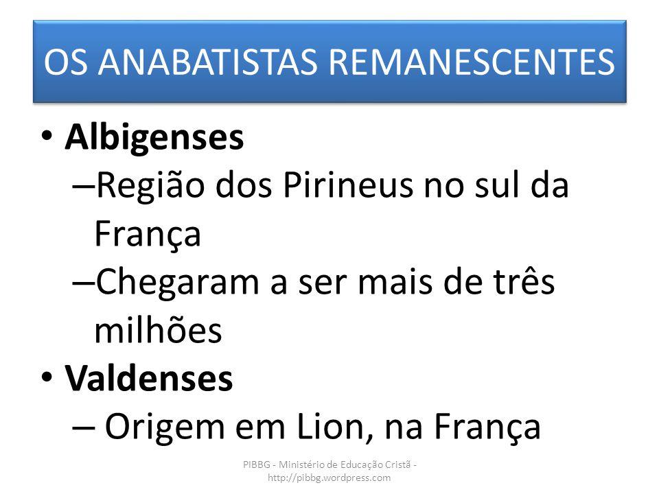 OS ANABATISTAS REMANESCENTES PIBBG - Ministério de Educação Cristã - http://pibbg.wordpress.com Albigenses – Região dos Pirineus no sul da França – Chegaram a ser mais de três milhões Valdenses – Origem em Lion, na França