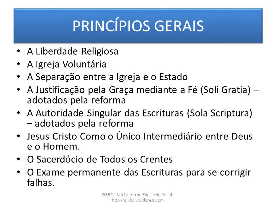 PRINCÍPIOS GERAIS PIBBG - Ministério de Educação Cristã - http://pibbg.wordpress.com A Liberdade Religiosa A Igreja Voluntária A Separação entre a Igr