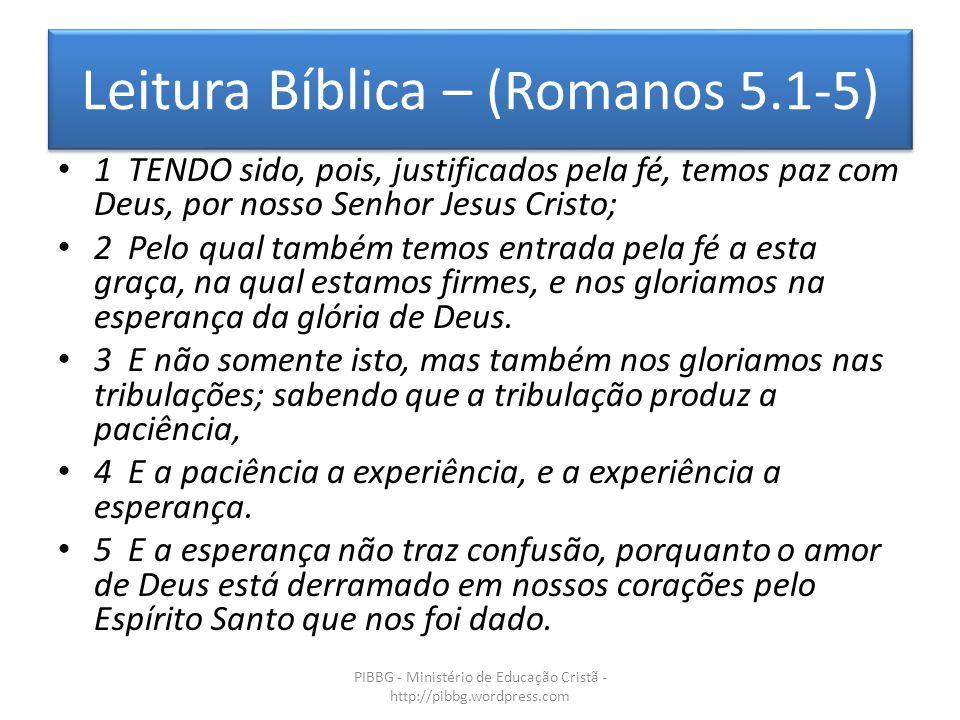 Leitura Bíblica – (Romanos 5.1-5) PIBBG - Ministério de Educação Cristã - http://pibbg.wordpress.com 1 TENDO sido, pois, justificados pela fé, temos paz com Deus, por nosso Senhor Jesus Cristo; 2 Pelo qual também temos entrada pela fé a esta graça, na qual estamos firmes, e nos gloriamos na esperança da glória de Deus.