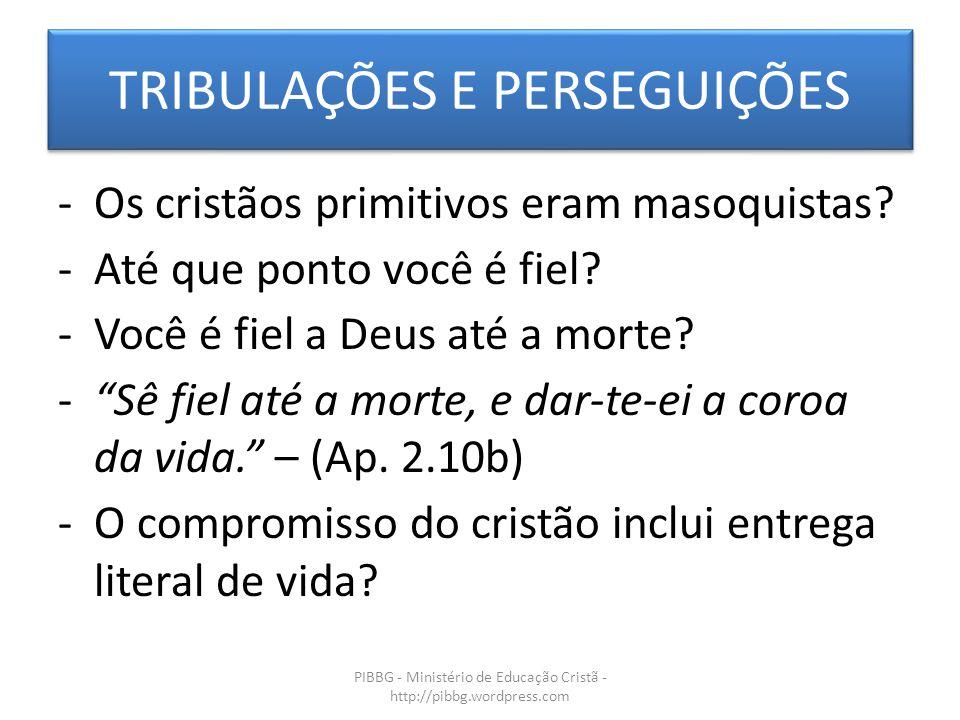 TRIBULAÇÕES E PERSEGUIÇÕES PIBBG - Ministério de Educação Cristã - http://pibbg.wordpress.com -Os cristãos primitivos eram masoquistas? -Até que ponto