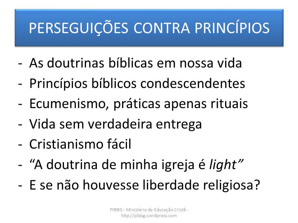 PERSEGUIÇÕES CONTRA PRINCÍPIOS PIBBG - Ministério de Educação Cristã - http://pibbg.wordpress.com -As doutrinas bíblicas em nossa vida -Princípios bíblicos condescendentes -Ecumenismo, práticas apenas rituais -Vida sem verdadeira entrega -Cristianismo fácil - A doutrina de minha igreja é light -E se não houvesse liberdade religiosa?