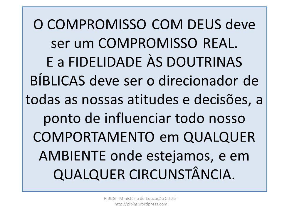 O COMPROMISSO COM DEUS deve ser um COMPROMISSO REAL. E a FIDELIDADE ÀS DOUTRINAS BÍBLICAS deve ser o direcionador de todas as nossas atitudes e decisõ