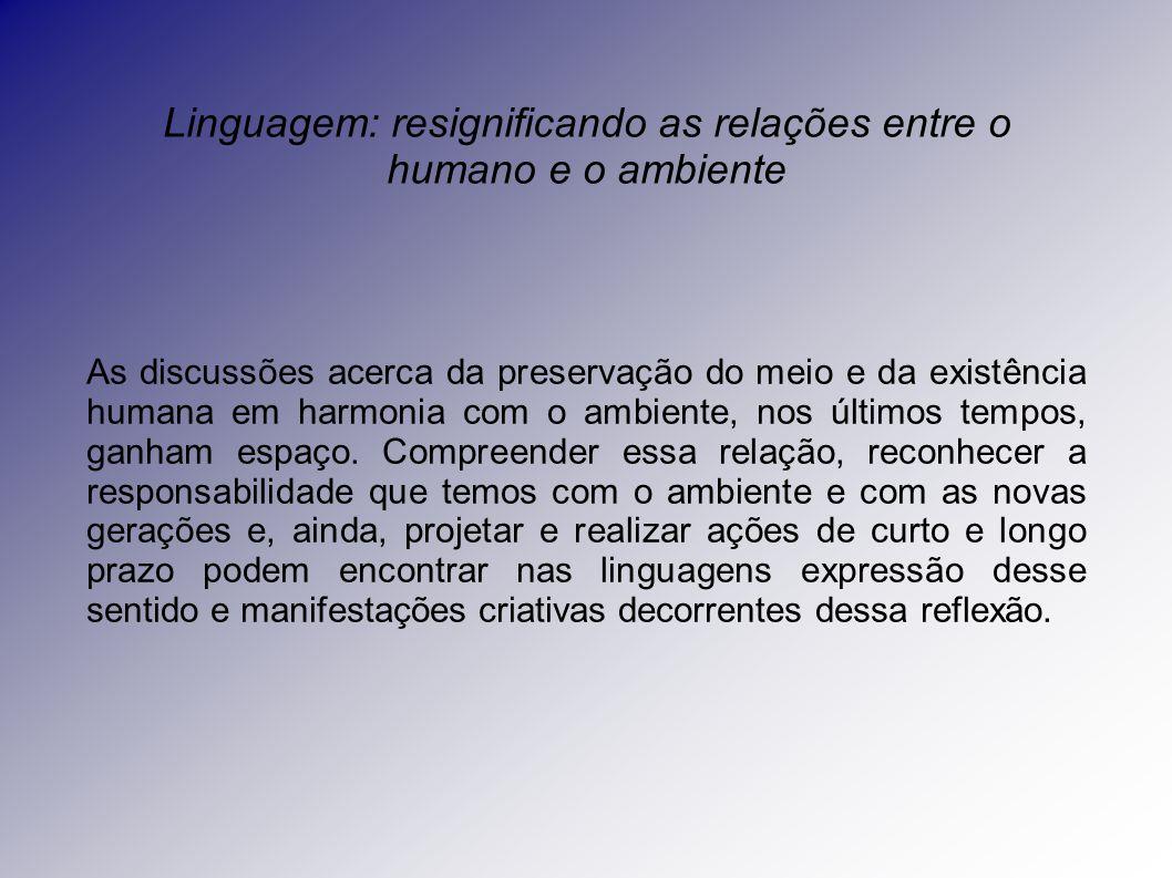 Linguagem: resignificando as relações entre o humano e o ambiente As discussões acerca da preservação do meio e da existência humana em harmonia com o ambiente, nos últimos tempos, ganham espaço.