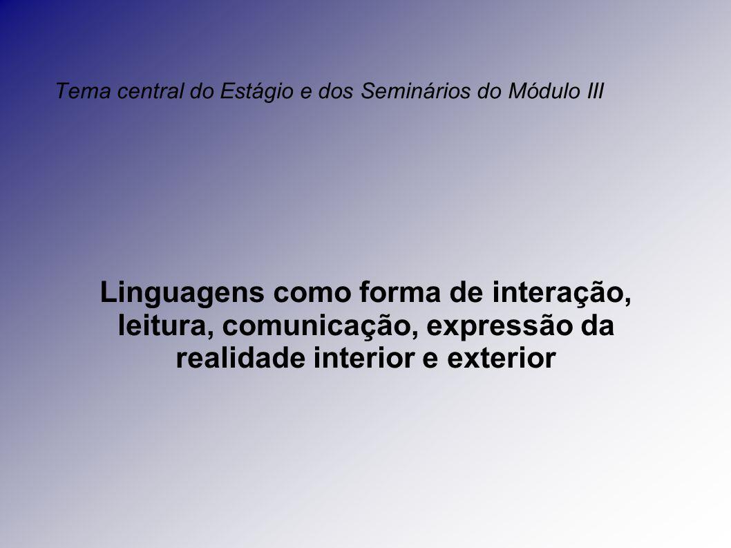 Tema central do Estágio e dos Seminários do Módulo III Linguagens como forma de interação, leitura, comunicação, expressão da realidade interior e exterior