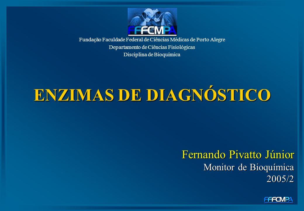 ENZIMAS DE DIAGNÓSTICO Fundação Faculdade Federal de Ciências Médicas de Porto Alegre Departamento de Ciências Fisiológicas Disciplina de Bioquímica F