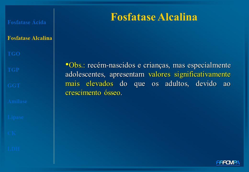 Fosfatase Alcalina Fosfatase Ácida Fosfatase Alcalina TGO TGP GGT Amilase Lipase CK LDH Obs.: recém-nascidos e crianças, mas especialmente adolescente