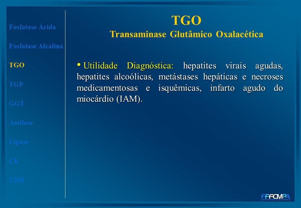 TGO Transaminase Glutâmico Oxalacética Fosfatase Ácida Fosfatase Alcalina TGO TGP GGT Amilase Lipase CK LDH Utilidade Diagnóstica: hepatites virais ag