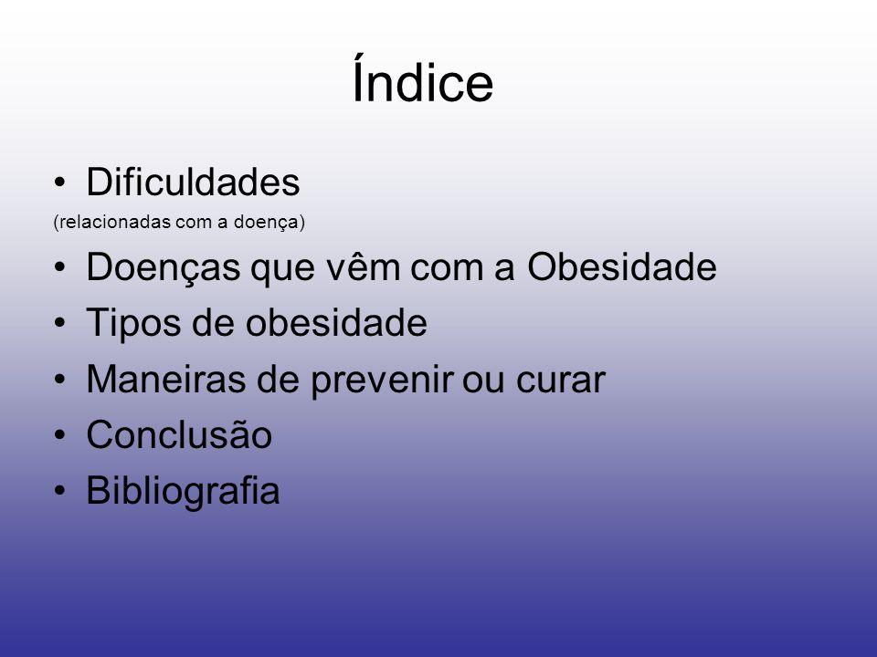 Índice Dificuldades (relacionadas com a doença) Doenças que vêm com a Obesidade Tipos de obesidade Maneiras de prevenir ou curar Conclusão Bibliografia