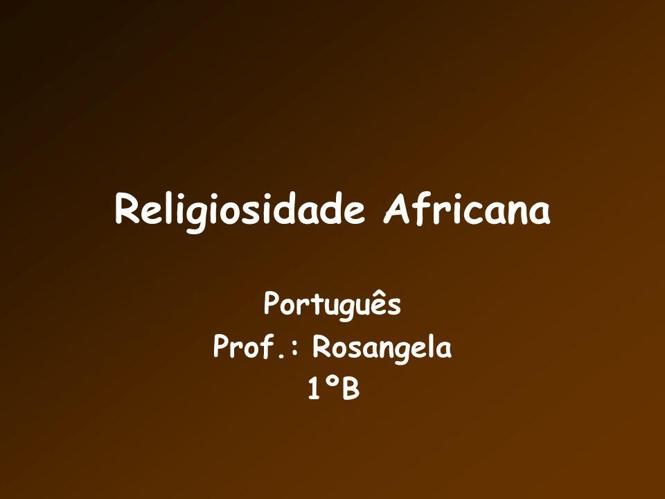 Religiosidade Africana Português Prof.: Rosangela 1ºB