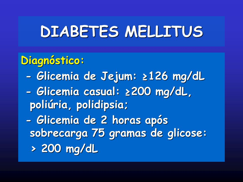 DIABETES MELLITUS Diagnóstico: - Glicemia de Jejum: ≥126 mg/dL - Glicemia de Jejum: ≥126 mg/dL - Glicemia casual: ≥200 mg/dL, poliúria, polidipsia; -