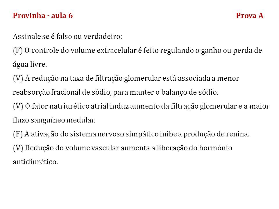 Provinha - aula 6Prova B Assinale se é falso ou verdadeiro: (V) Aumento agudo da pressão arterial leva a menor reabsorção renal de sal e água.