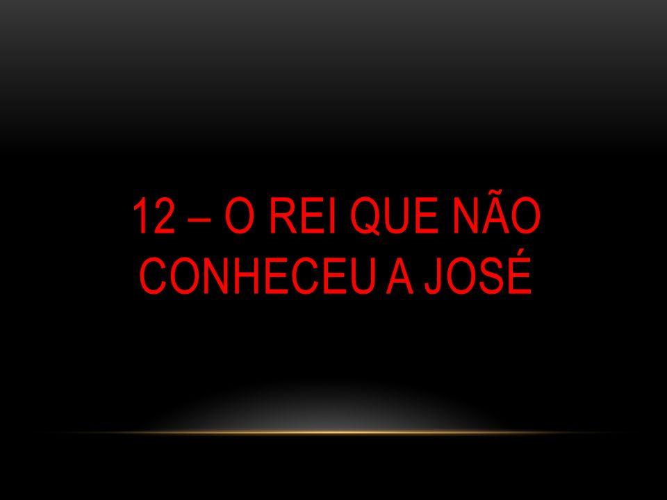 12 – O REI QUE NÃO CONHECEU A JOSÉ