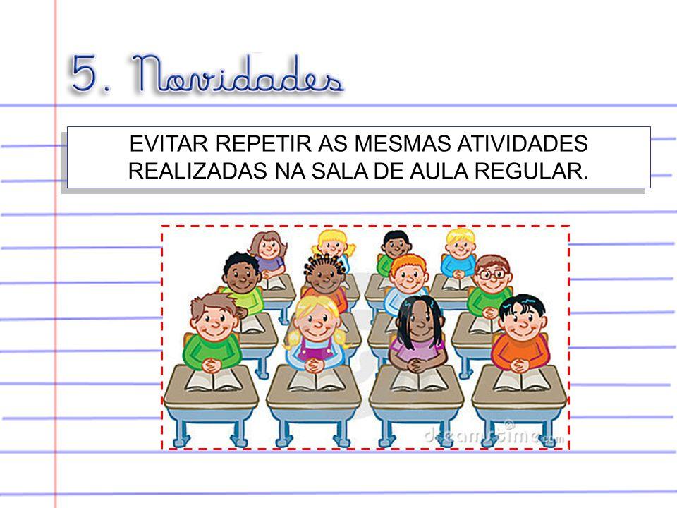 EVITAR REPETIR AS MESMAS ATIVIDADES REALIZADAS NA SALA DE AULA REGULAR.