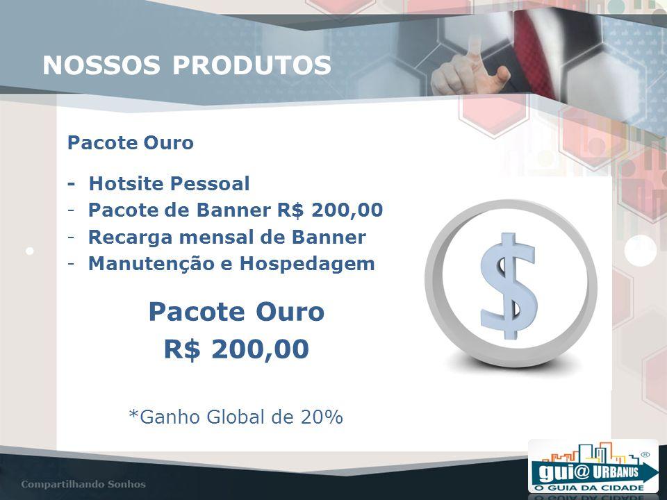 NOSSOS PRODUTOS Pacote Ouro - Hotsite Pessoal -Pacote de Banner R$ 200,00 -Recarga mensal de Banner -Manutenção e Hospedagem Pacote Ouro R$ 200,00 *Ganho Global de 20%