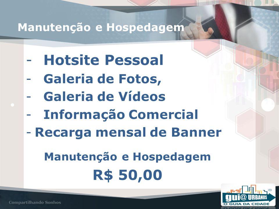 Manutenção e Hospedagem -Hotsite Pessoal -Galeria de Fotos, -Galeria de Vídeos -Informação Comercial -Recarga mensal de Banner Manutenção e Hospedagem R$ 50,00