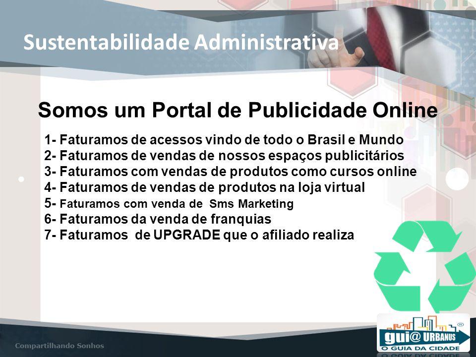 Sustentabilidade Administrativa Somos um Portal de Publicidade Online 1- Faturamos de acessos vindo de todo o Brasil e Mundo 2- Faturamos de vendas de nossos espaços publicitários 3- Faturamos com vendas de produtos como cursos online 4- Faturamos de vendas de produtos na loja virtual 5- Faturamos com venda de Sms Marketing 6- Faturamos da venda de franquias 7- Faturamos de UPGRADE que o afiliado realiza