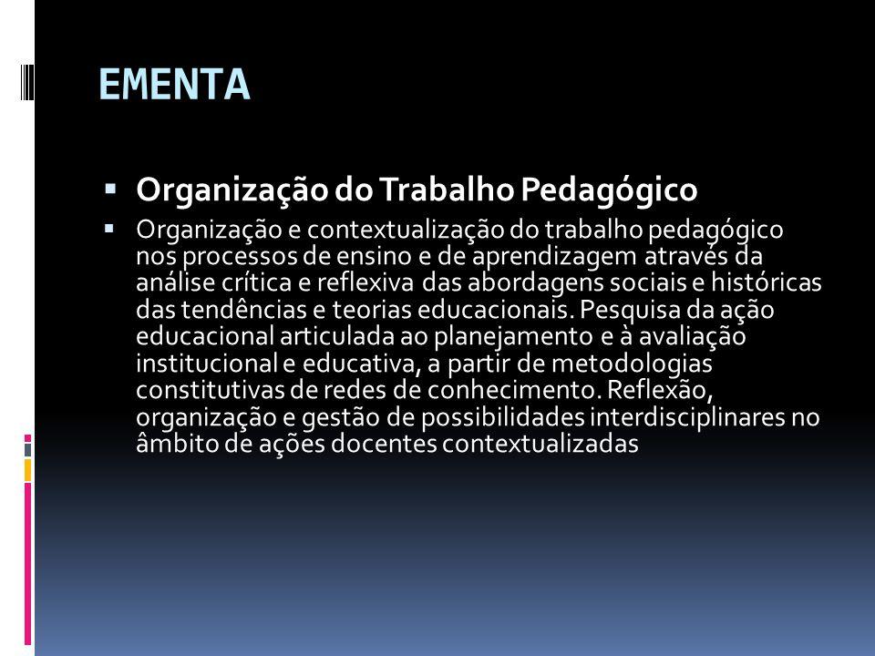EMENTA  Organização do Trabalho Pedagógico  Organização e contextualização do trabalho pedagógico nos processos de ensino e de aprendizagem através da análise crítica e reflexiva das abordagens sociais e históricas das tendências e teorias educacionais.