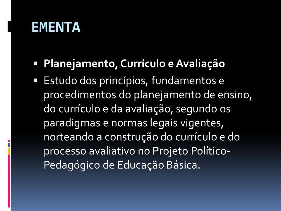 EMENTA  Planejamento, Currículo e Avaliação  Estudo dos princípios, fundamentos e procedimentos do planejamento de ensino, do currículo e da avaliação, segundo os paradigmas e normas legais vigentes, norteando a construção do currículo e do processo avaliativo no Projeto Político- Pedagógico de Educação Básica.