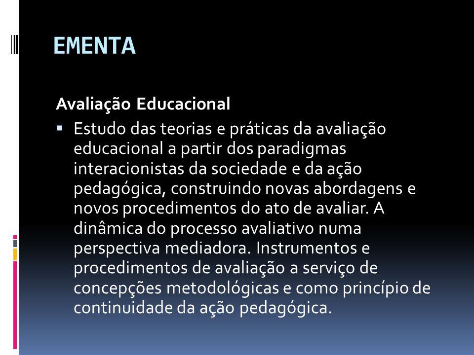 EMENTA Avaliação Educacional  Estudo das teorias e práticas da avaliação educacional a partir dos paradigmas interacionistas da sociedade e da ação pedagógica, construindo novas abordagens e novos procedimentos do ato de avaliar.