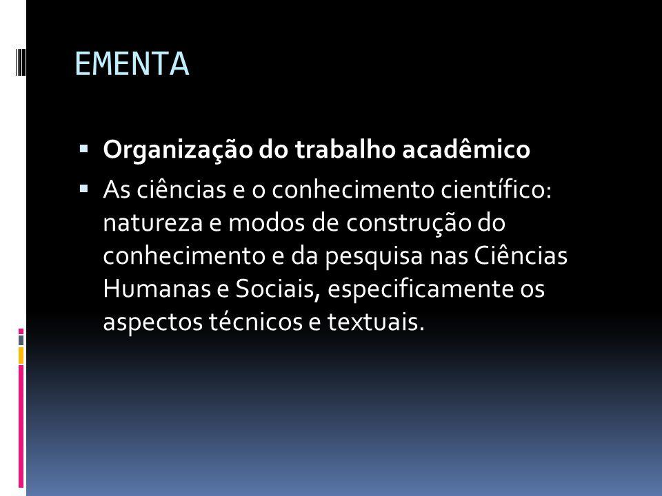 EMENTA  Organização do trabalho acadêmico  As ciências e o conhecimento científico: natureza e modos de construção do conhecimento e da pesquisa nas Ciências Humanas e Sociais, especificamente os aspectos técnicos e textuais.