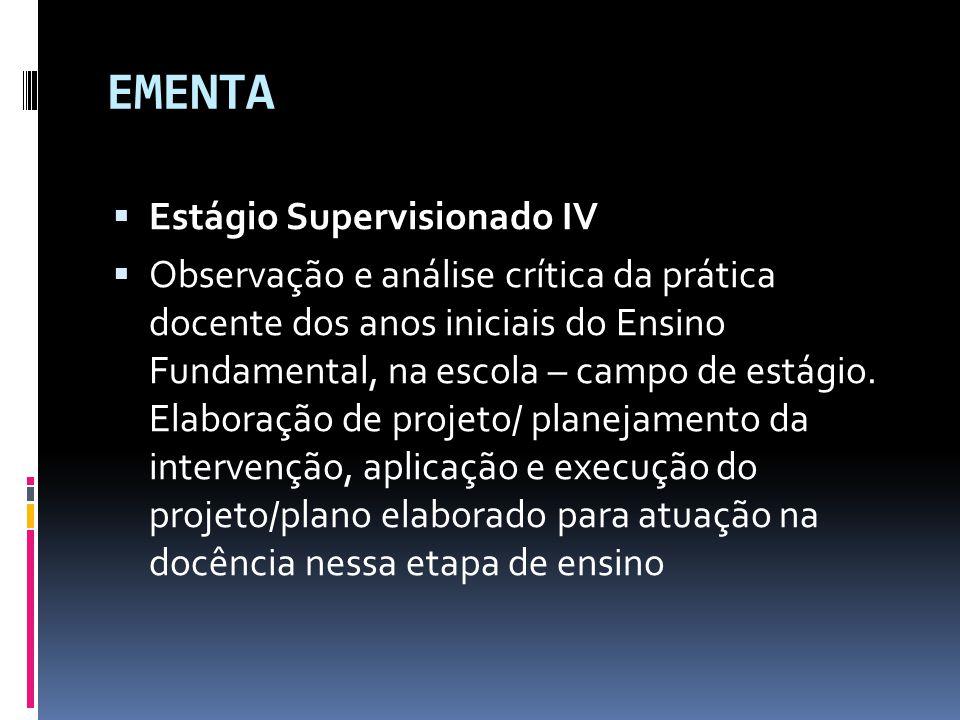 EMENTA  Estágio Supervisionado IV  Observação e análise crítica da prática docente dos anos iniciais do Ensino Fundamental, na escola – campo de estágio.