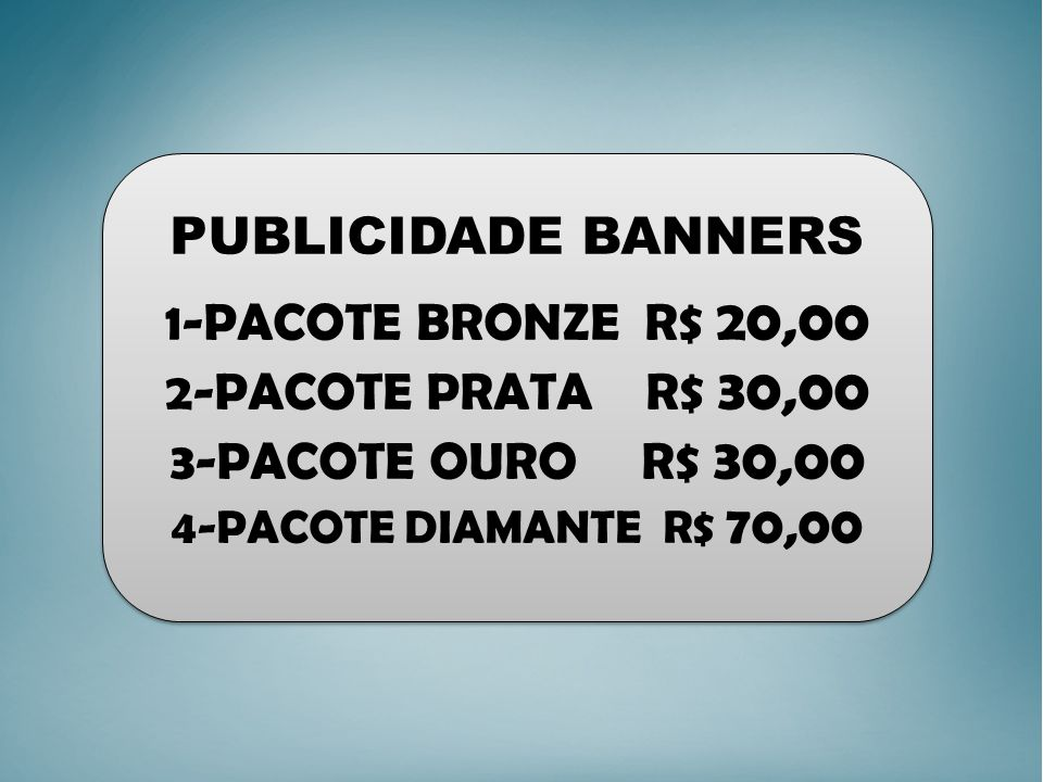 PUBLICIDADE BANNERS 1-PACOTE BRONZE R$ 20,00 2-PACOTE PRATA R$ 30,00 3-PACOTE OURO R$ 30,00 4-PACOTE DIAMANTE R$ 70,00 PUBLICIDADE BANNERS 1-PACOTE BRONZE R$ 20,00 2-PACOTE PRATA R$ 30,00 3-PACOTE OURO R$ 30,00 4-PACOTE DIAMANTE R$ 70,00