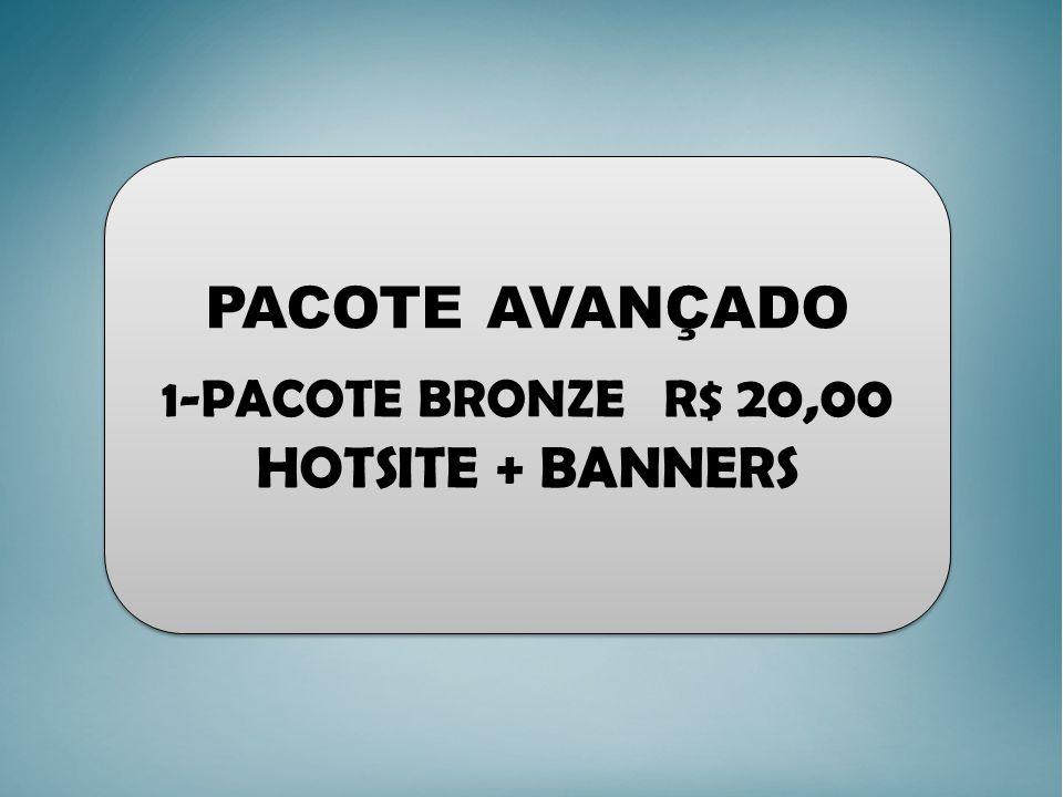 PACOTE AVANÇADO 1-PACOTE BRONZE R$ 20,00 HOTSITE + BANNERS PACOTE AVANÇADO 1-PACOTE BRONZE R$ 20,00 HOTSITE + BANNERS