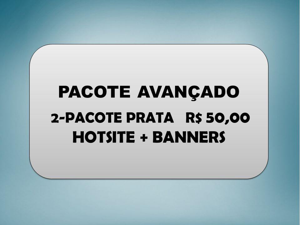PACOTE AVANÇADO 2-PACOTE PRATA R$ 50,00 HOTSITE + BANNERS PACOTE AVANÇADO 2-PACOTE PRATA R$ 50,00 HOTSITE + BANNERS