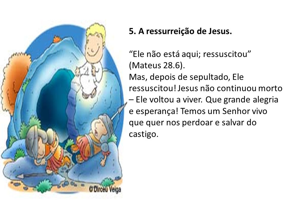 5.A ressurreição de Jesus. Ele não está aqui; ressuscitou (Mateus 28.6).