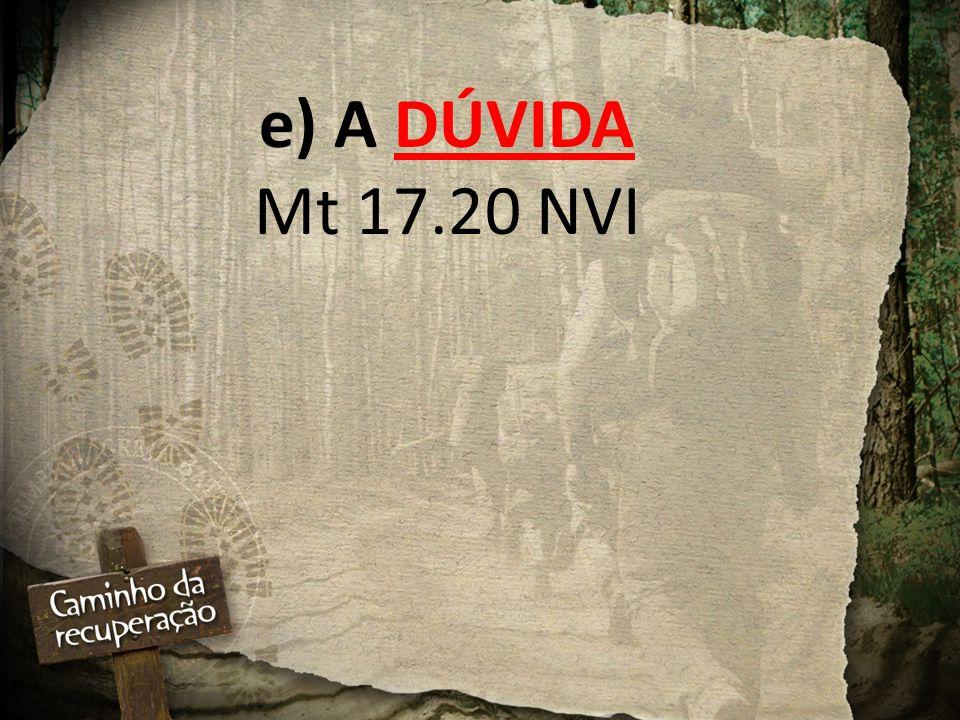 e) A DÚVIDA Mt 17.20 NVI