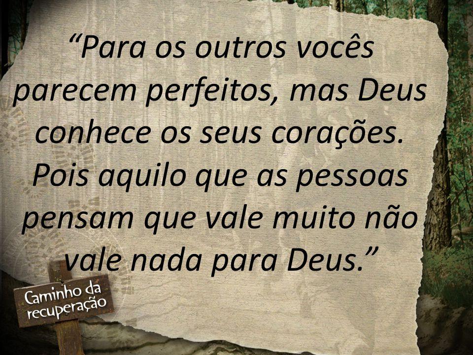 """""""Para os outros vocês parecem perfeitos, mas Deus conhece os seus corações. Pois aquilo que as pessoas pensam que vale muito não vale nada para Deus."""""""