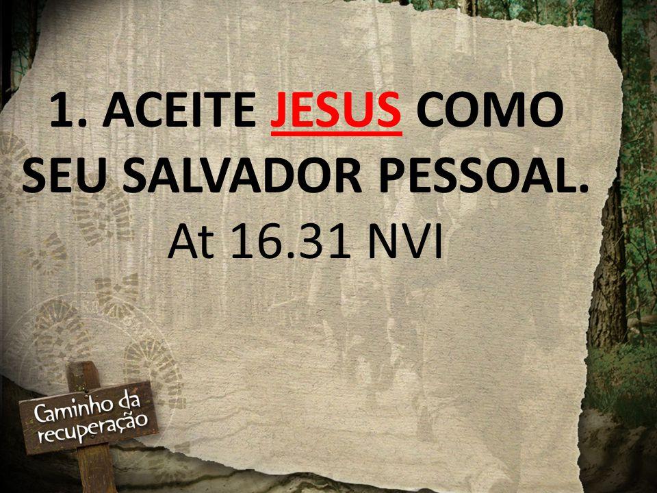 1. ACEITE JESUS COMO SEU SALVADOR PESSOAL. At 16.31 NVI