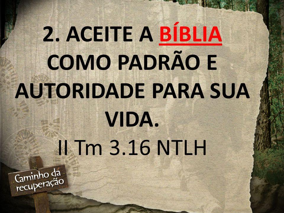 2. ACEITE A BÍBLIA COMO PADRÃO E AUTORIDADE PARA SUA VIDA. II Tm 3.16 NTLH
