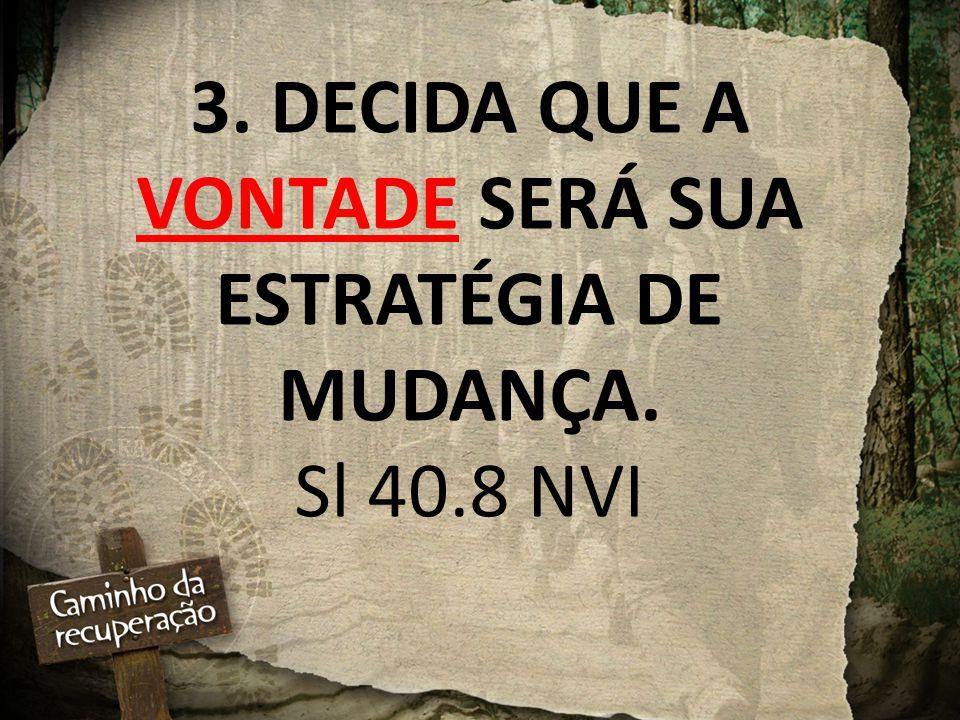 3. DECIDA QUE A VONTADE SERÁ SUA ESTRATÉGIA DE MUDANÇA. Sl 40.8 NVI