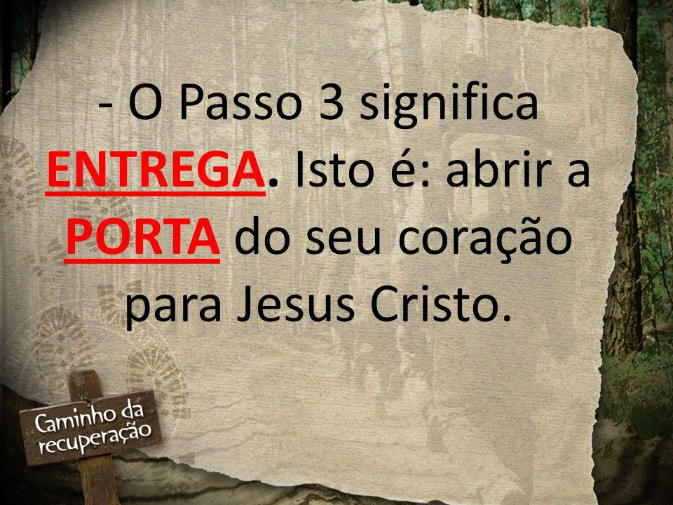 - O Passo 3 significa ENTREGA. Isto é: abrir a PORTA do seu coração para Jesus Cristo.