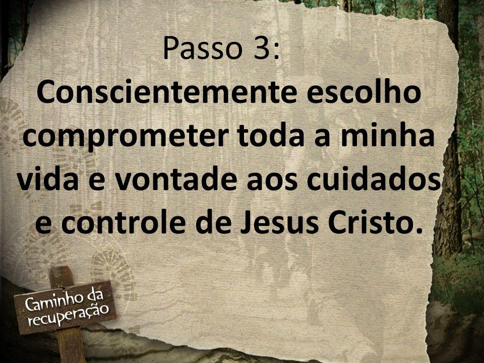 Passo 3: Conscientemente escolho comprometer toda a minha vida e vontade aos cuidados e controle de Jesus Cristo.