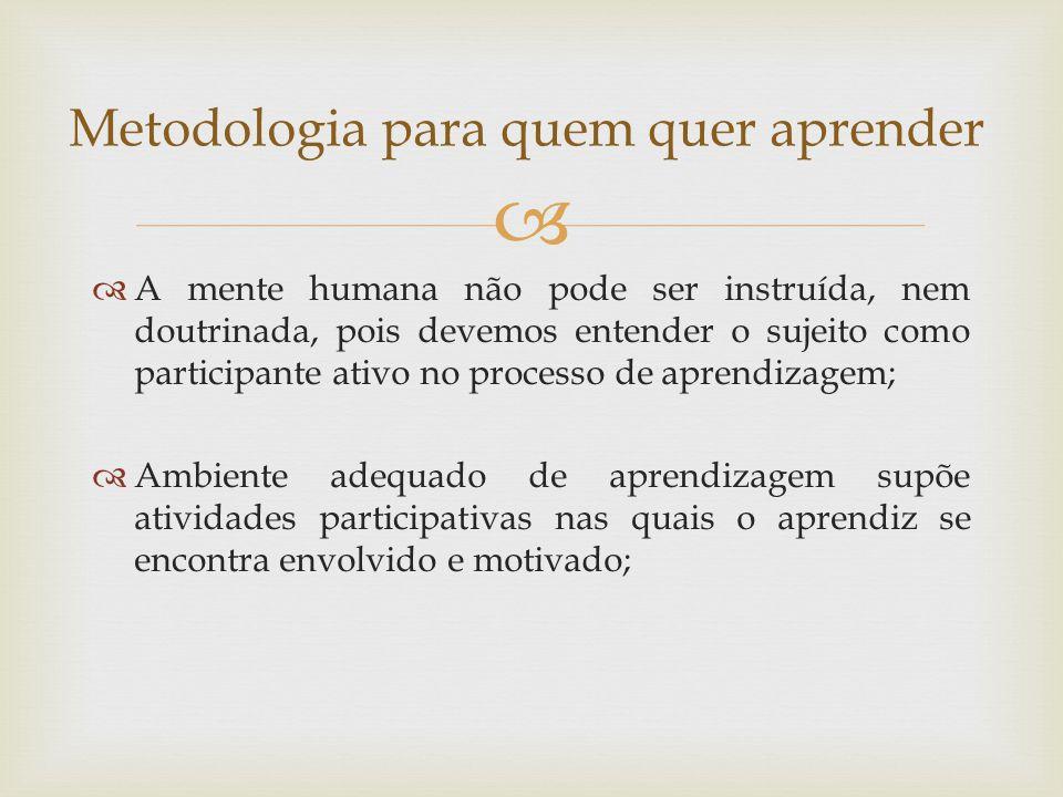   A mente humana não pode ser instruída, nem doutrinada, pois devemos entender o sujeito como participante ativo no processo de aprendizagem;  Ambiente adequado de aprendizagem supõe atividades participativas nas quais o aprendiz se encontra envolvido e motivado; Metodologia para quem quer aprender