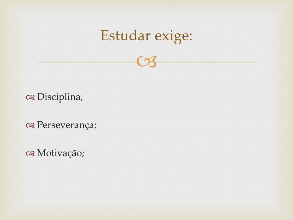   Disciplina;  Perseverança;  Motivação; Estudar exige: