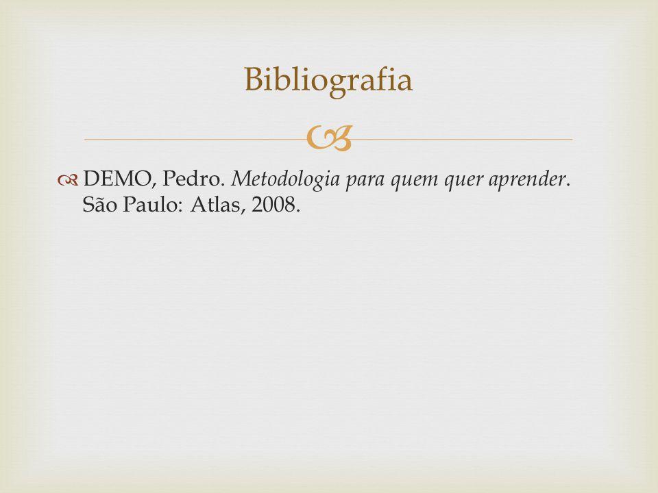   DEMO, Pedro. Metodologia para quem quer aprender. São Paulo: Atlas, 2008. Bibliografia