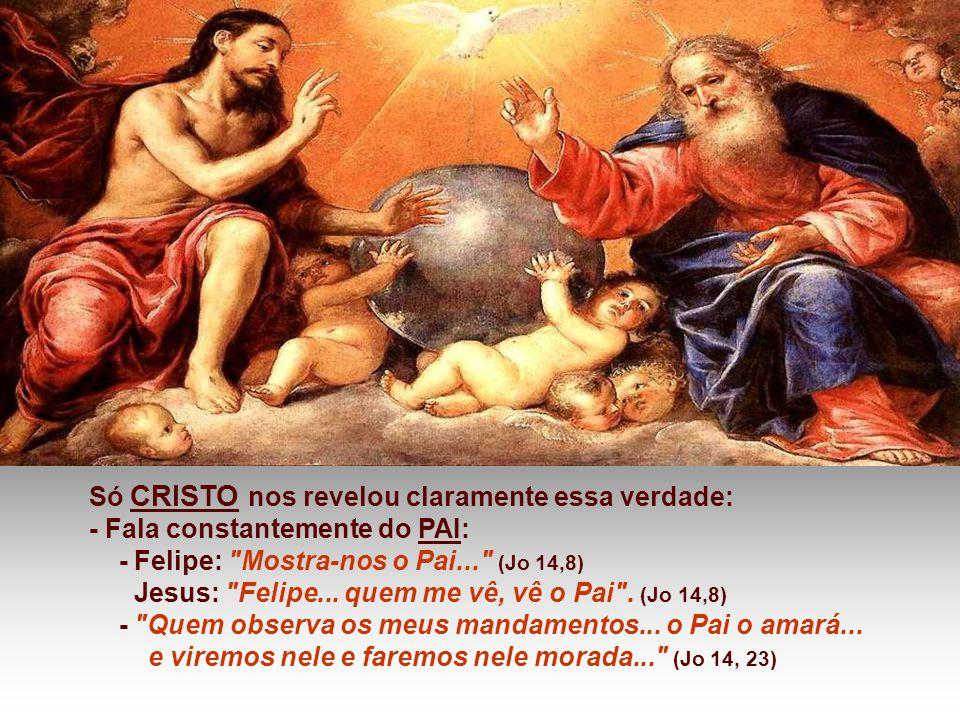 Só CRISTO nos revelou claramente essa verdade: - Fala constantemente do PAI: - Felipe: Mostra-nos o Pai... (Jo 14,8) Jesus: Felipe...