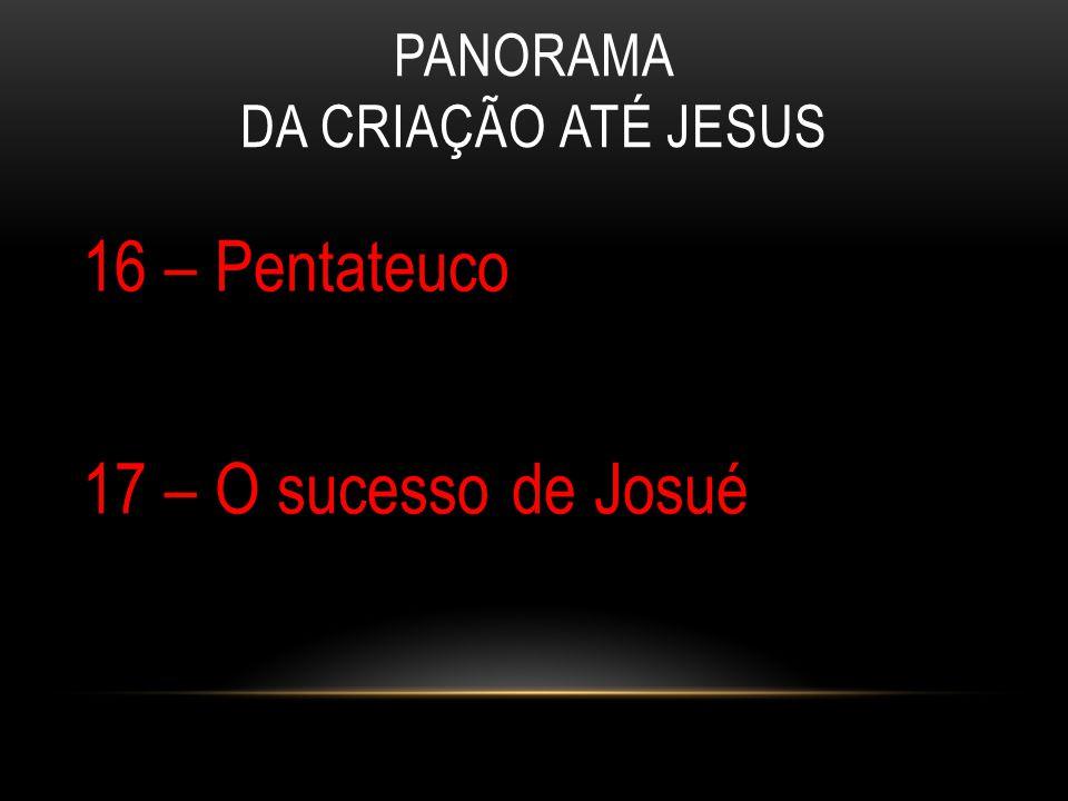 PANORAMA DA CRIAÇÃO ATÉ JESUS 16 – Pentateuco 17 – O sucesso de Josué