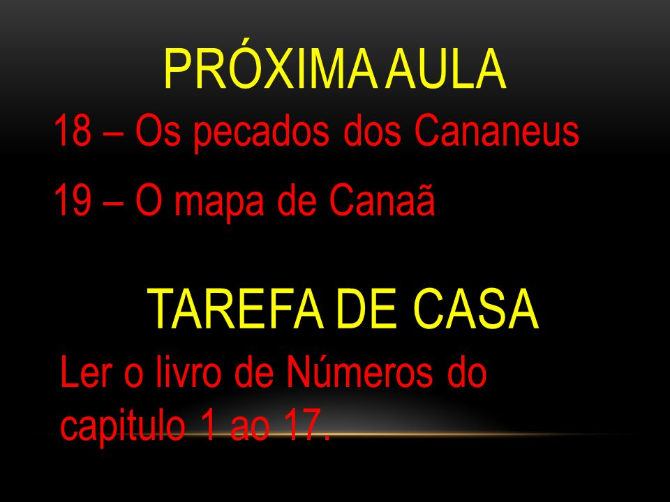 18 – Os pecados dos Cananeus 19 – O mapa de Canaã PRÓXIMA AULA TAREFA DE CASA Ler o livro de Números do capitulo 1 ao 17.