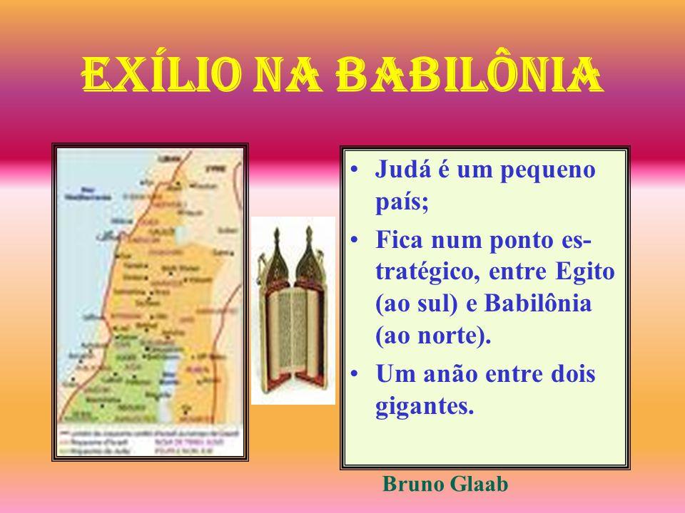 Judá é um pequeno país; Fica num ponto es- tratégico, entre Egito (ao sul) e Babilônia (ao norte). Um anão entre dois gigantes. Bruno Glaab Exílio na