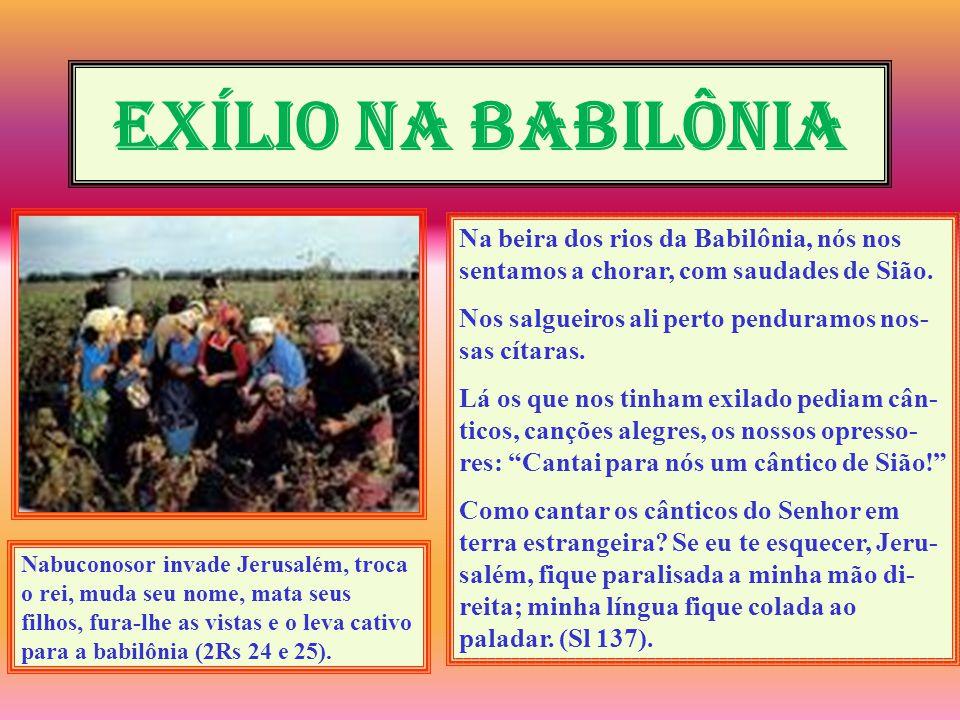 EXÍLIO NA BABILÔNIA Na beira dos rios da Babilônia, nós nos sentamos a chorar, com saudades de Sião. Nos salgueiros ali perto penduramos nos- sas cíta
