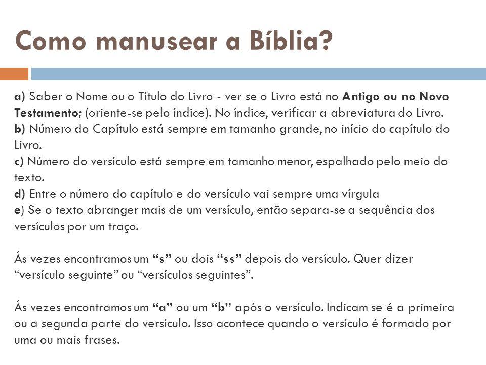 Como manusear a Bíblia? a) Saber o Nome ou o Título do Livro - ver se o Livro está no Antigo ou no Novo Testamento; (oriente-se pelo índice). No índic