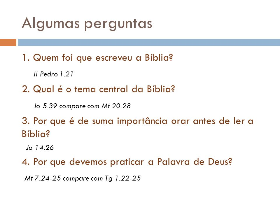 Algumas perguntas 1. Quem foi que escreveu a Bíblia? II Pedro 1.21 2. Qual é o tema central da Bíblia? Jo 5.39 compare com Mt 20.28 3. Por que é de su