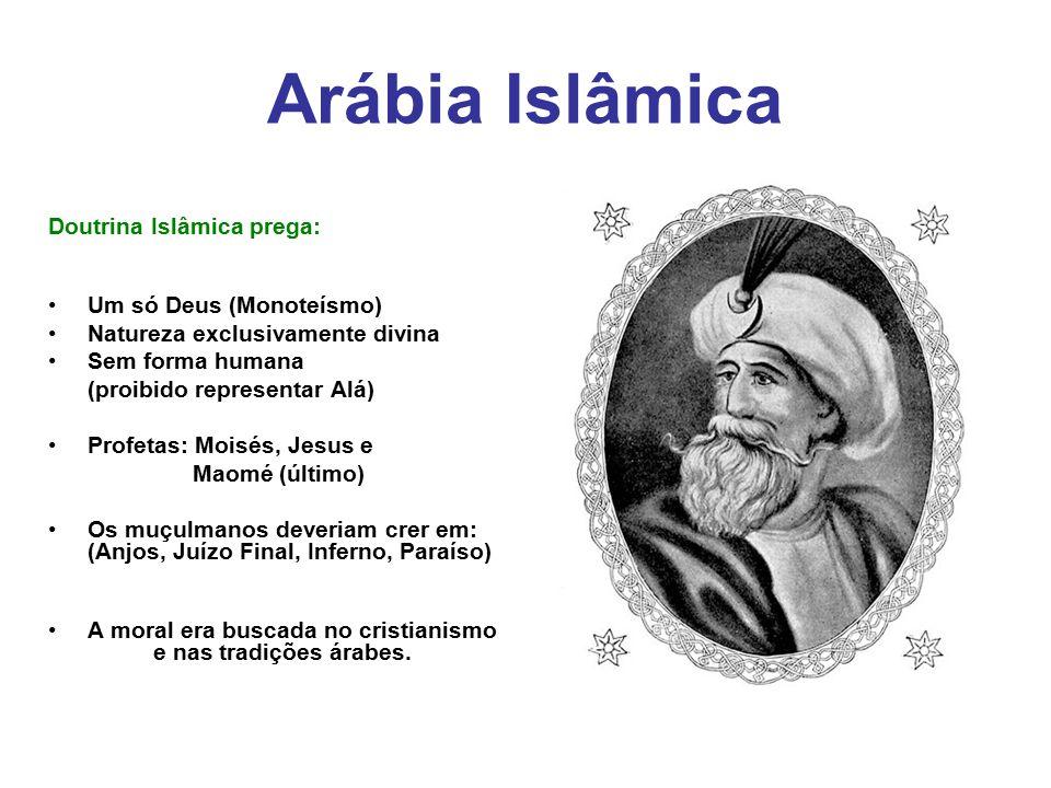Arábia Islâmica Doutrina Islâmica prega: Um só Deus (Monoteísmo) Natureza exclusivamente divina Sem forma humana (proibido representar Alá) Profetas: