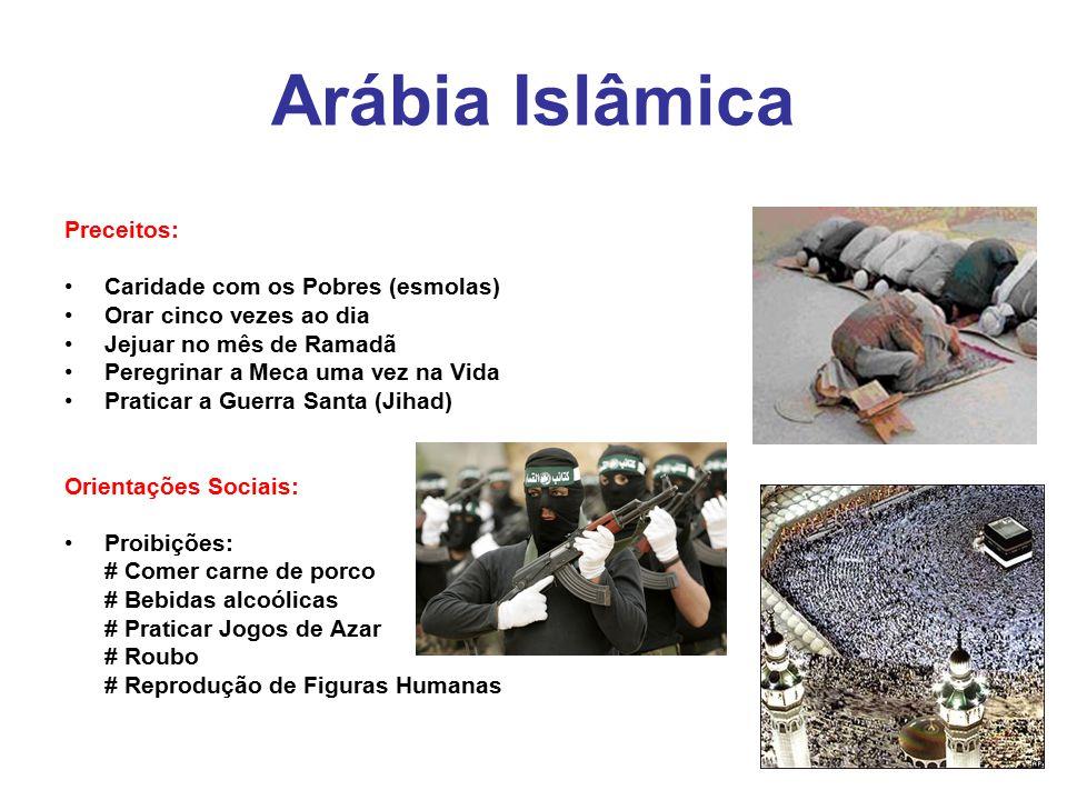 Arábia Islâmica Preceitos: Caridade com os Pobres (esmolas) Orar cinco vezes ao dia Jejuar no mês de Ramadã Peregrinar a Meca uma vez na Vida Praticar